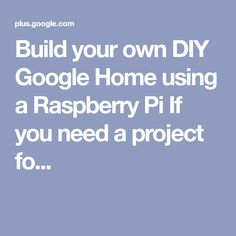 Build your own DIY Google Home using a Raspberry Pi If you need a project fo...