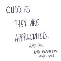 Cuddles. They are appreciated. And tea. And blankets. And you.