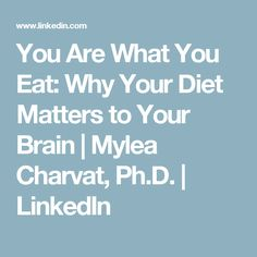 You Are What You Eat:  Why Your Diet Matters to Your Brain  | Mylea Charvat, Ph.D. | LinkedIn