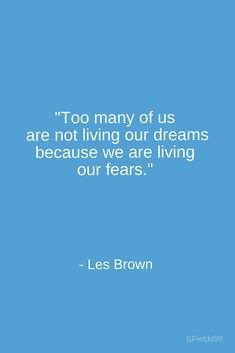 """""""Too many of us are not living our dreams because we are living our fears."""" -Les Brown. #motivation #inspiration #growth #personal #development #newyear #newyou #truth #learning #affirmation #quote #sfields99"""