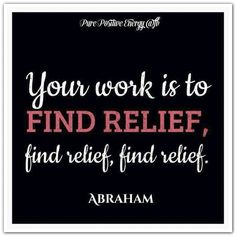 Your work is to find relief, find relief, find relief. *Abraham-Hicks Quotes (AHQ1422) (1)