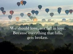 We should love, not fall in love. Because everything that falls gets broken.--Taylor Swift