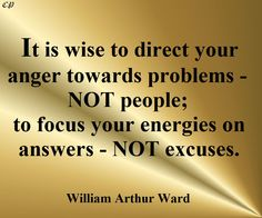 It is wise to direct your anger towards problems - not people; to focus your energies on answers - not excuses.- William Arthur Ward http://prosperityclub1.com/