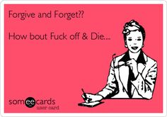 Forgive and Forget?? How bout Fuck off & Die....