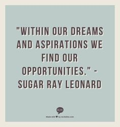 """""""Within our dreams and aspirations we find our opportunities.""""  --Sugar Ray Leonard"""