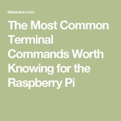 The Most Common Terminal Commands Worth Knowing for the Raspberry Pi