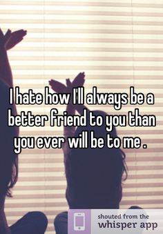 I hate how I'll always be a better friend to you than you ever will be to me .