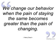 We change our behavior when the pain of - Henry Cloud - Quotes and sayings Leaving An Abusive Relationship, Relationship Quotes, Cloud Quotes, Behavior Quotes, Henry Cloud, Celebrate Recovery, Give Peace A Chance, Mind Over Matter, Change Is Good