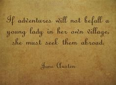 If adventures will not befall a young lady in her own village, she must seek them abroad. -Jane Austen