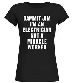 Dammit Jim Im An Electrician Not A Miracle Worker T-shirt