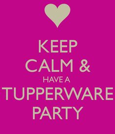 KEEP CALM & HAVE A TUPPERWARE PARTY Contact today to book your date and receive a FREE 2nd thank you gift from me!