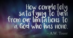 A W Tozer quote: from our limitations to a God who has none.