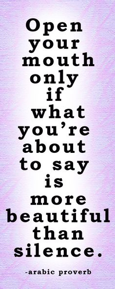Open your mouth only if what you're about to say is more beautiful than silence.