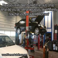 Have you ever been bullied in an auto shop? What did you do? What would you do differently now that you are a WAK Woman?