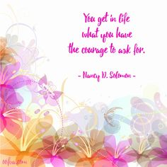 You get in life what you have the courage to ask for. --Nancy D. Solomon#quoteoftheday #oofva