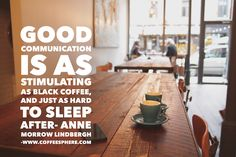 Good communication is as stimulating as black coffee, and just as hard to sleep after – Anne Morrow Lindbergh