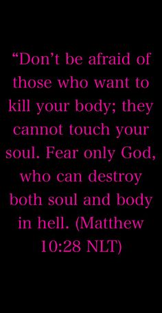 """Don't be afraid of those who want to kill your body; they cannot touch your soul. Fear only God, who can destroy both soul and body in hell. (Matthew 10:28 NLT)"