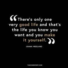 """There's Only One Very Good Life and that's the Life you Know you Want and you Make it Yourself""....."