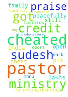 Praise the lord�..  I am pastor sudesh - Praise the lord.. I am pastor sudesh from indiaBangalore. Pls pray for me and the ministry in india and special request is that I got cheated from mark PhilipLondon credit bank thru facebook. I got cheated 12lakhs , promising to help the ministry and cheated. He is targeting pastor and families to cheat. Please pray for our restoration. And I dont know what to do..humble request to pray for me and my family to stand still and do the work of God…