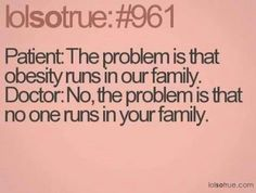 <3 Patient: The problem is that obesity runs in our family. Doctor: No, the problem is that no one runs in your family.