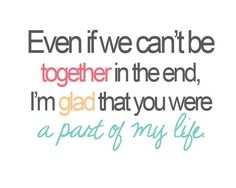 Even if we can't be together in the end, I'm glad that you were a part of my life #quotes