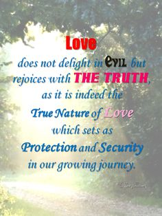 Love Does not delight in evil, but rejoices with the Truth - http://corimuscounseling.tumblr.com/post/94313940058/reading-the-phrase-love-does-not-delight-in  #love, #relationship, #couple, #family, #evil, #truth, #inspirational, #quote, #life, #empowerment, #grow,