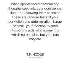 "T.F. Hodge - ""When spontaneous demoralizing thoughts seep into your conscience, don't trip...allowing..."". quotes, belief, determination, conscience, test, moral, reactions, conviction, demoral, intrusion, mitigation, spontaneitynaity"