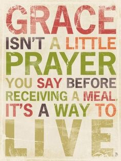 Grace isn't a little prayer you say before receiving a meal, it's a way to live.