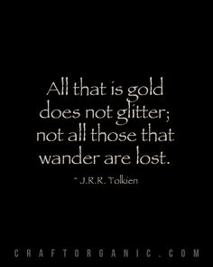 """all that is gold does not glitter..."" J.R.R. Tolkien"