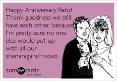 Happy Anniversary Baby! Thank goodness we still have each other, because I'm pretty sure no one else would put up with all our shenanigans!~xoxo.
