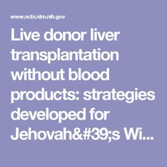 Live donor liver transplantation without blood products: strategies developed for Jehovah's Witnesses offer broad application.  - PubMed - NCBI