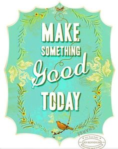 {make something good today}
