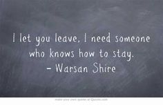 I let you leave, I need someone who knows how to stay. | Warsan Shire