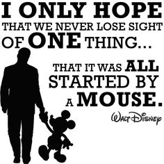 """""""I only hope that we never lose sight of one thing...That it was ALL started by a MOUSE."""" - Walt Disney"""