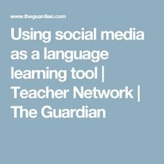 Using social media as a language learning tool | Teacher Network | The Guardian