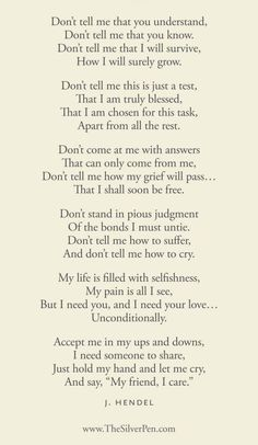 A poem about grief. Very powerful. And very true. I need to remember this so that I can be a better friend to others experiencing grief, and so that I may understand my own if I should feel it.