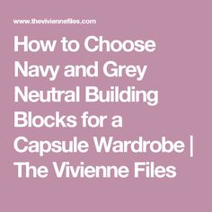 How to Choose Navy and Grey Neutral Building Blocks for a Capsule Wardrobe | The Vivienne Files