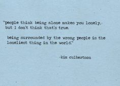 people think being alone makes you lonely but i dont think thats true, being surrounded by the wrong people is the loneliest thing in the world. kim culbertson