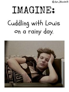 IMAGINE: Cuddling with Louis on a rainy day. [Sorry I haven't made an imagine in such a long time! I'll get back into I promise! :)]
