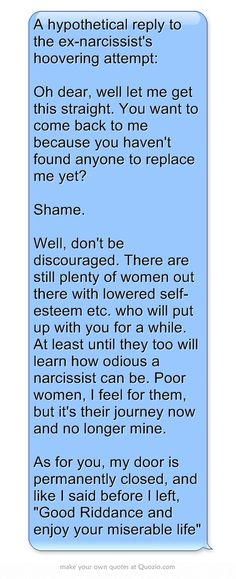 A hypothetical reply to the ex-narcissist's hoovering attempt: Oh dear, well let me get this straight. You want to come back to me because you haven't found anyone to replace me yet?  Shame.  Well, don't be discouraged. There are still plenty of women out there with lowered self-esteem etc. who will put up with you for a while. At least until they too will learn how odious a narcissist can be. Poor women, I feel for them, but it's their journey now and no longer mine....