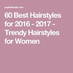 60 Best Hairstyles for 2016 - 2017 - Trendy Hairstyles for Women