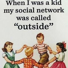 So much to do back in the day, so much fun to be had. Now it's all kids with their face stuck in a tablet or phone.