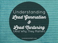 Understanding Lead Generation & Lead Nurturing (And Why They Matter)