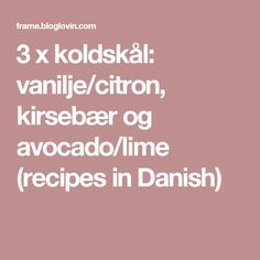 3 x koldskål: vanilje/citron, kirsebær og avocado/lime (recipes in Danish)