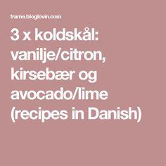 3 x koldskål: vanilje/citron, kirsebær og avocado/lime (recipes in Danish)