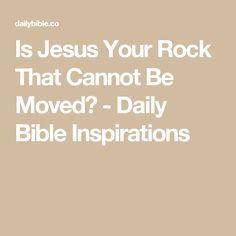Is Jesus Your Rock That Cannot Be Moved? - Daily Bible Inspirations
