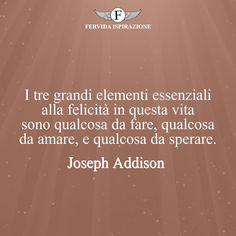 I tre grandi elementi essenziali alla felicità in questa vita sono qualcosa da fare, qualcosa da amare, e qualcosa da sperare. - Joseph Addison #Speranza #Frasi #frasifamose #aforismi #citazioni #FervidaIspirazione
