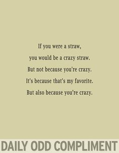 Daily Odd Compliment - if you were a straw you would be a crazy straw.  but not because you're crazy. it's because that's my favorite.  but also, because you're crazy.