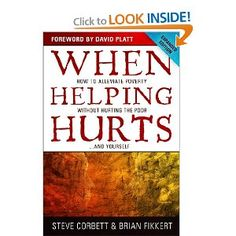 When Helping Hurts: How to Alleviate Poverty Without Hurting the Poor . . . and Yourself: Steve Corbett, Brian Fikkert, David Platt