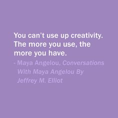 Quote Of The Day: November 6, 2013  You can't use up creativity. The more you use, the more you have. — Maya Angelou, Conversations With Maya Angelou By Jeffrey M. Elliot #quotes